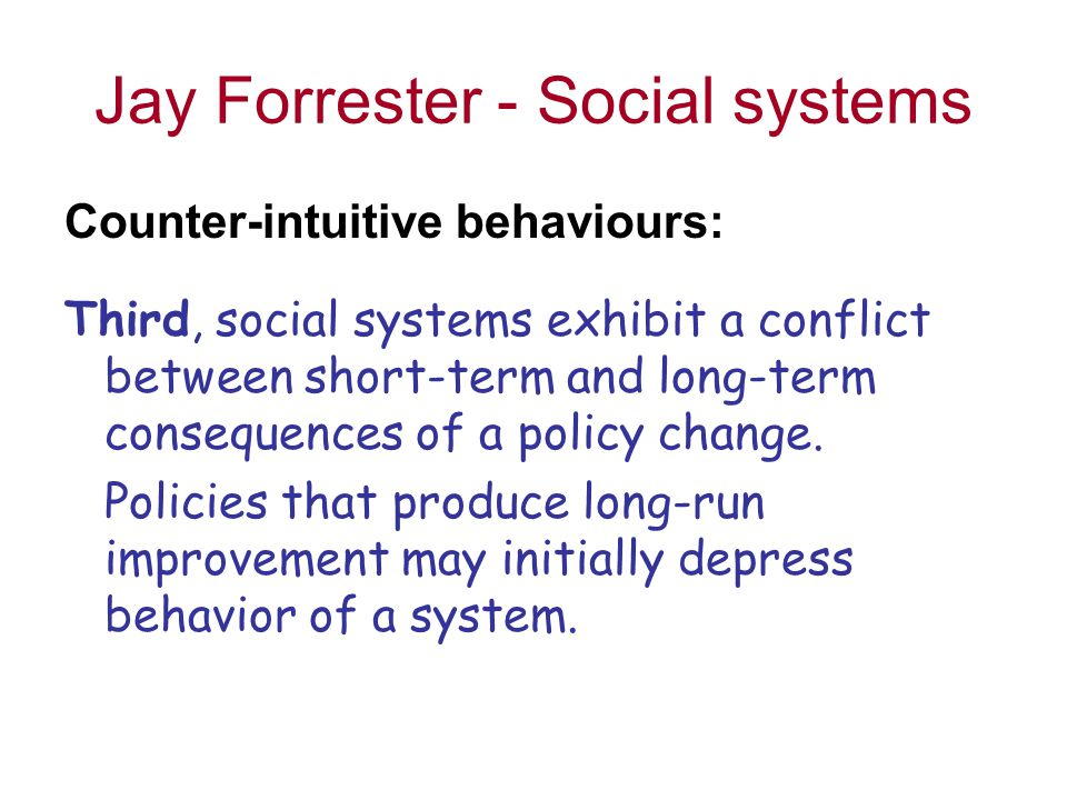 Jay Forrester - Social systems Counter-intuitive behaviours: Third, social systems exhibit a conflict between short-term and long-term consequences of