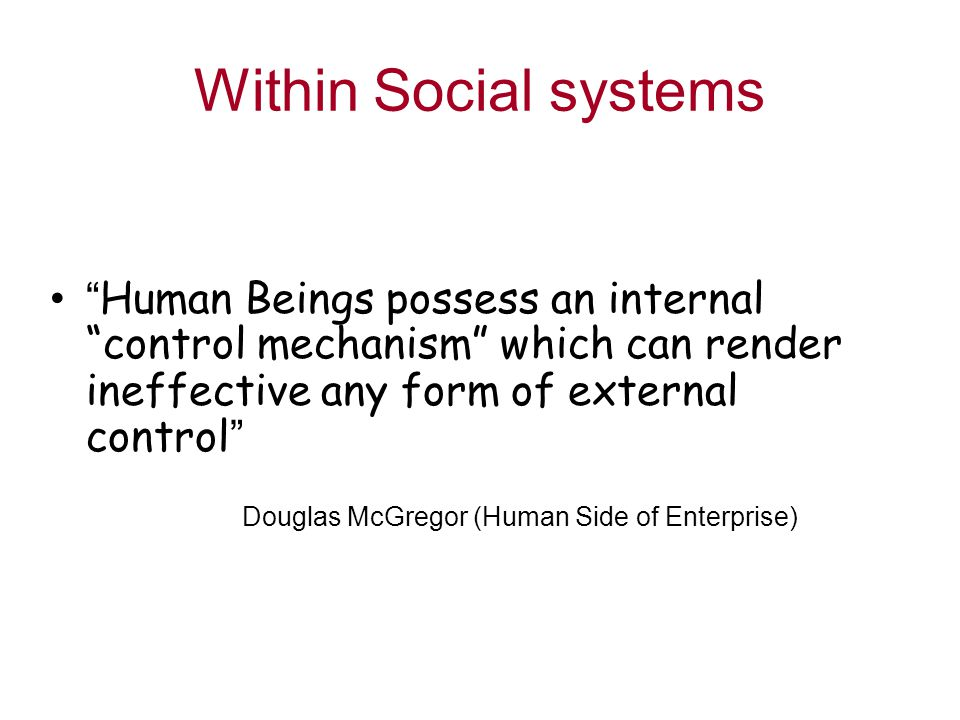 Within Social systems Human Beings possess an internal control mechanism which can render ineffective any form of external control Douglas McGregor (Human Side of Enterprise)