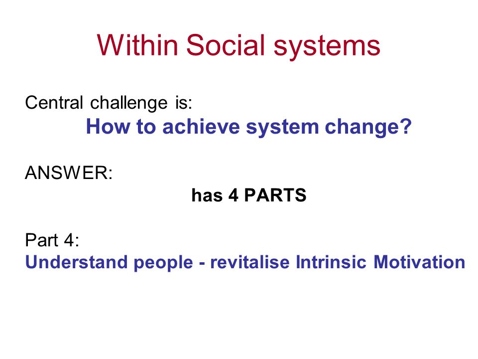 Within Social systems Central challenge is: How to achieve system change? ANSWER: has 4 PARTS Part 4: Understand people - revitalise Intrinsic Motivat