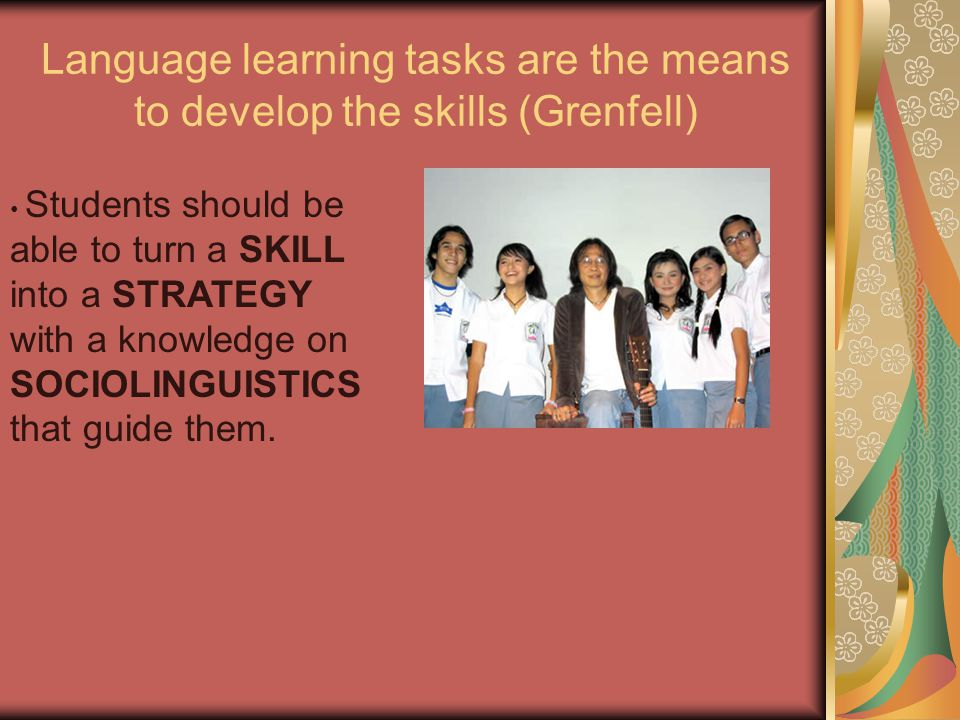 Language learning tasks are the means to develop the skills (Grenfell) Students should be able to turn a SKILL into a STRATEGY with a knowledge on SOCIOLINGUISTICS that guide them.