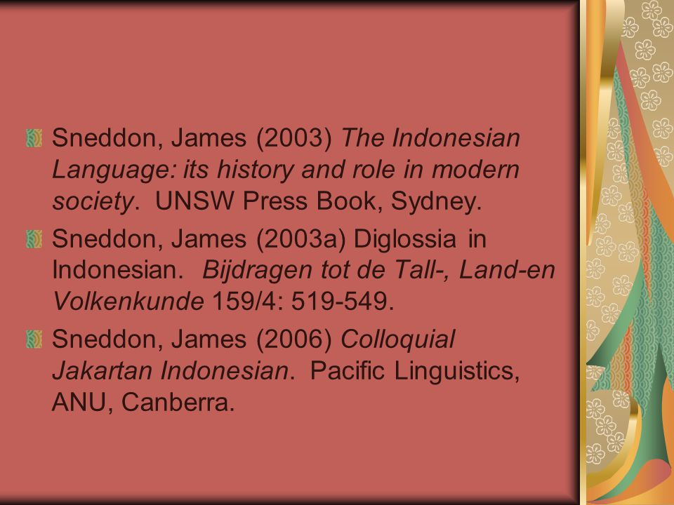 Sneddon, James (2003) The Indonesian Language: its history and role in modern society. UNSW Press Book, Sydney. Sneddon, James (2003a) Diglossia in In
