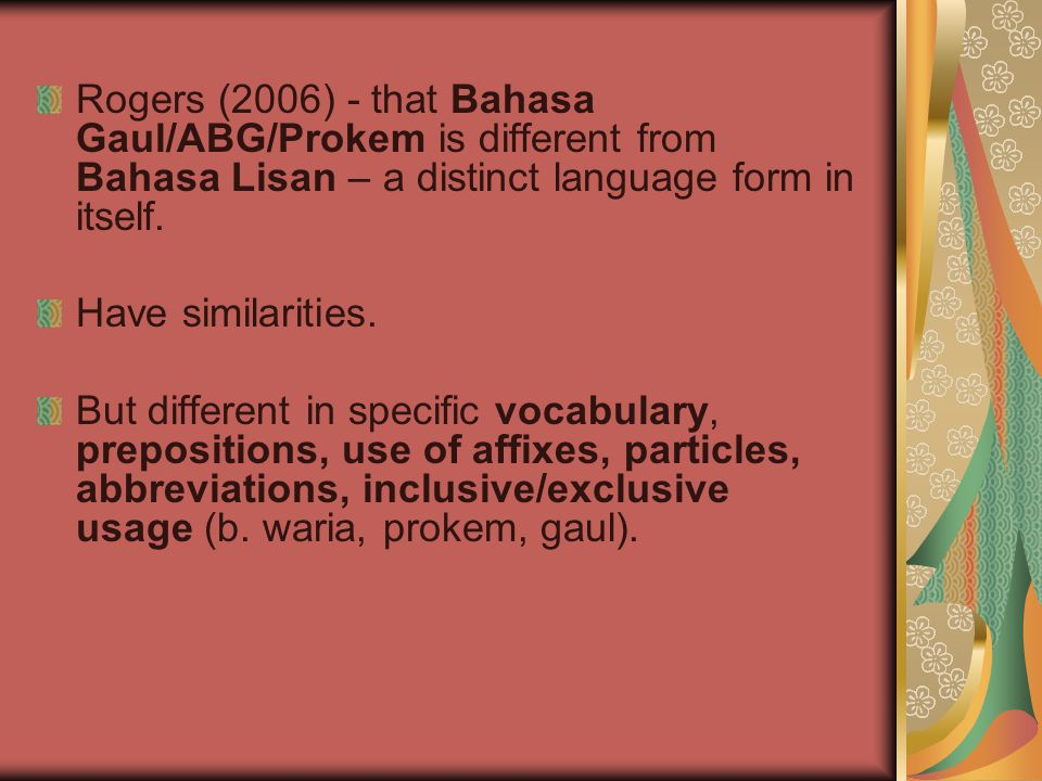 Rogers (2006) - that Bahasa Gaul/ABG/Prokem is different from Bahasa Lisan – a distinct language form in itself. Have similarities. But different in s
