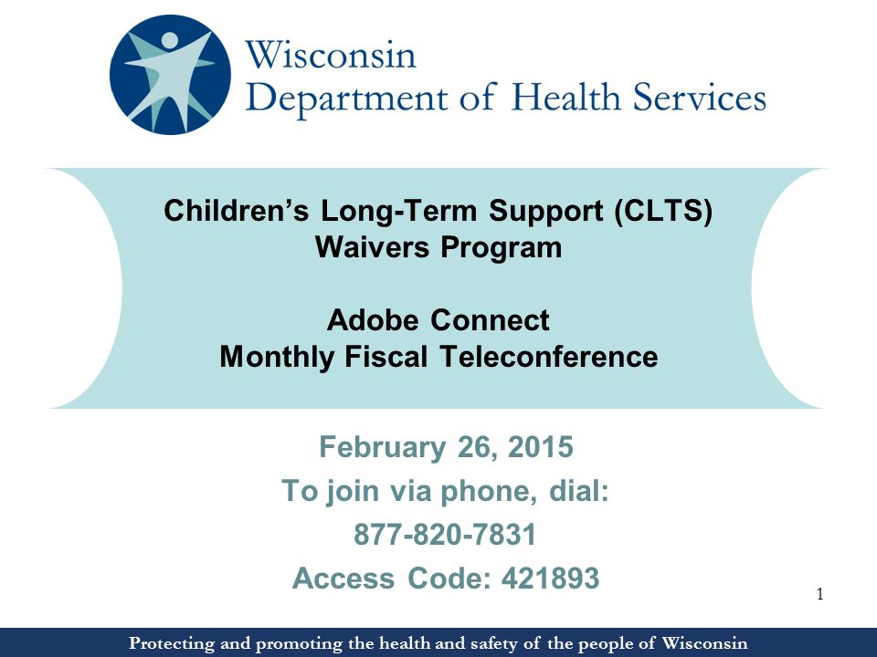Protecting and promoting the health and safety of the people of Wisconsin February 26, 2015 To join via phone, dial: 877-820-7831 Access Code: 421893 Protecting and promoting the health and safety of the people of Wisconsin Children's Long-Term Support (CLTS) Waivers Program Adobe Connect Monthly Fiscal Teleconference 1