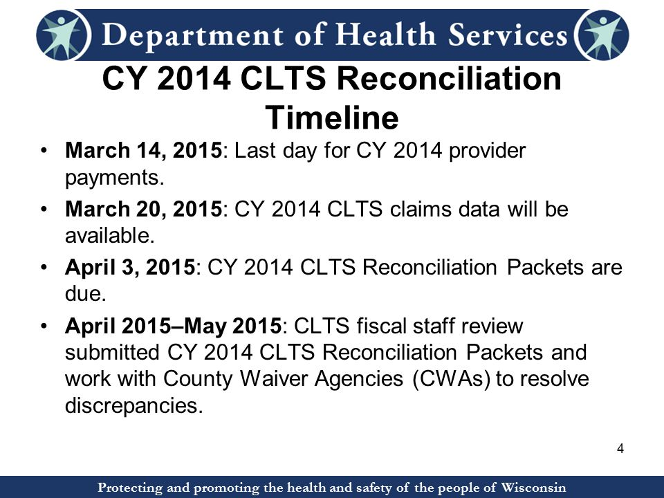 Protecting and promoting the health and safety of the people of Wisconsin CY 2014 CLTS Reconciliation Timeline March 14, 2015: Last day for CY 2014 provider payments.