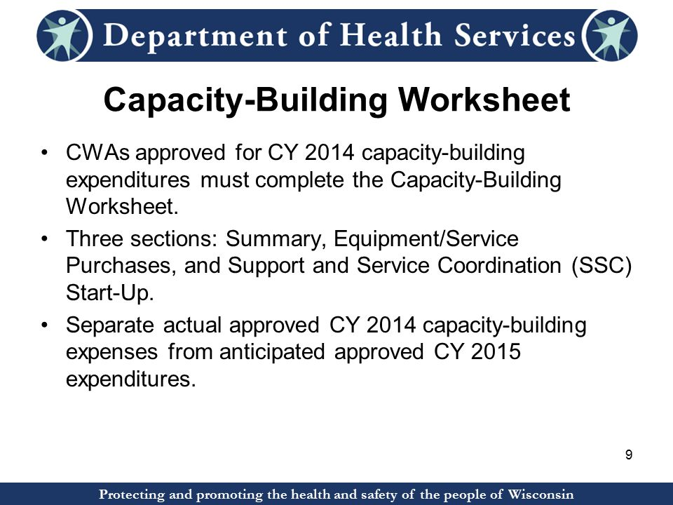 Protecting and promoting the health and safety of the people of Wisconsin Capacity-Building Worksheet CWAs approved for CY 2014 capacity-building expenditures must complete the Capacity-Building Worksheet.