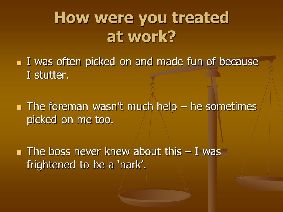 How were you treated at work? I was often picked on and made fun of because I stutter. I was often picked on and made fun of because I stutter. The fo