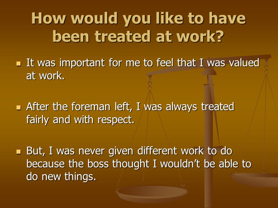 How would you like to have been treated at work? It was important for me to feel that I was valued at work. It was important for me to feel that I was