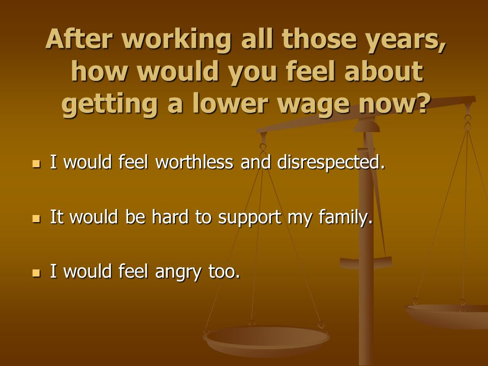 After working all those years, how would you feel about getting a lower wage now? I would feel worthless and disrespected. I would feel worthless and