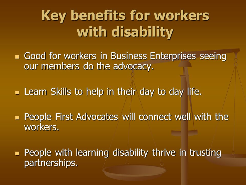 Key benefits for workers with disability Good for workers in Business Enterprises seeing our members do the advocacy. Good for workers in Business Ent
