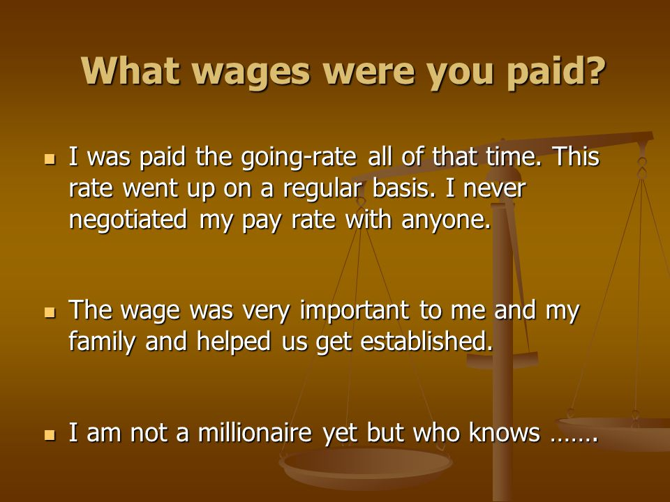 What wages were you paid? I was paid the going-rate all of that time. This rate went up on a regular basis. I never negotiated my pay rate with anyone
