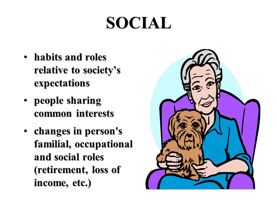 SOCIAL habits and roles relative to society's expectationshabits and roles relative to society's expectations people sharing common interestspeople sharing common interests changes in person s familial, occupational and social roles (retirement, loss of income, etc.)changes in person s familial, occupational and social roles (retirement, loss of income, etc.)