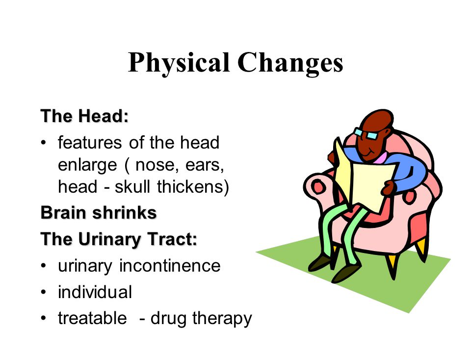 Physical Changes The Head: features of the head enlarge ( nose, ears, head - skull thickens) Brain shrinks The Urinary Tract: urinary incontinence individual treatable - drug therapy