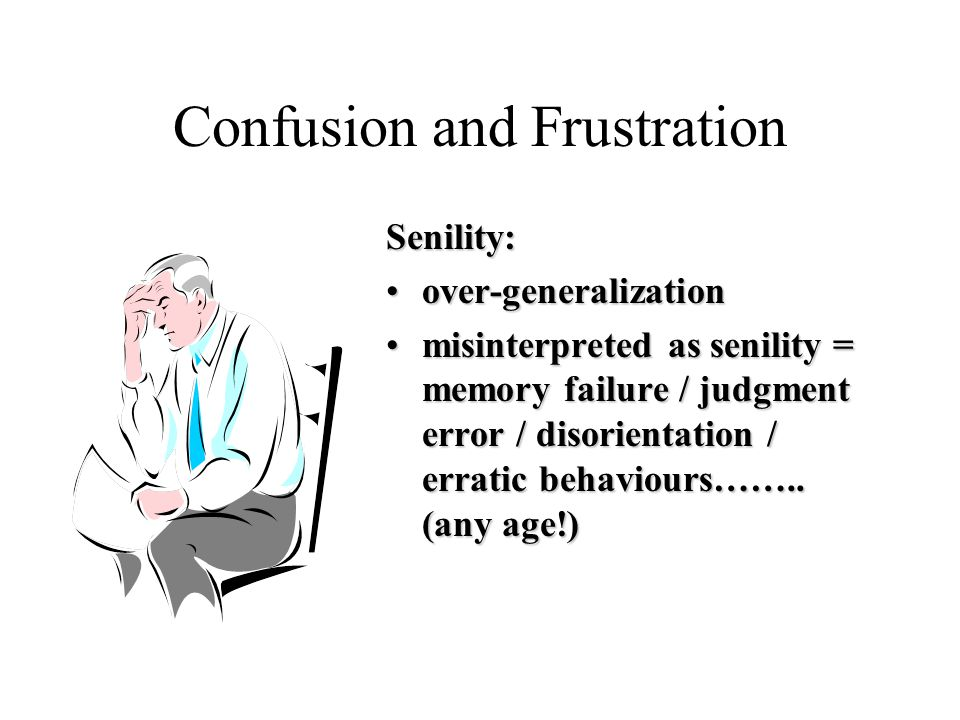 Confusion and Frustration Senility: over-generalizationover-generalization misinterpreted as senility = memory failure / judgment error / disorientation / erratic behaviours……..