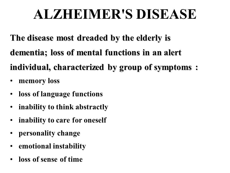 ALZHEIMER S DISEASE The disease most dreaded by the elderly is dementia; loss of mental functions in an alert individual, characterized by group of symptoms : memory loss loss of language functions inability to think abstractly inability to care for oneself personality change emotional instability loss of sense of time