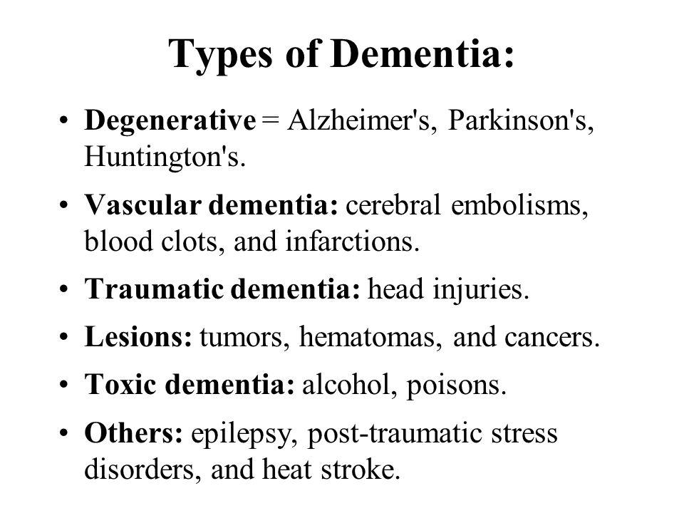 Types of Dementia: Degenerative = Alzheimer s, Parkinson s, Huntington s.