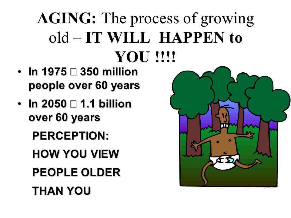 AGING: The process of growing old – IT WILL HAPPEN to YOU !!!.