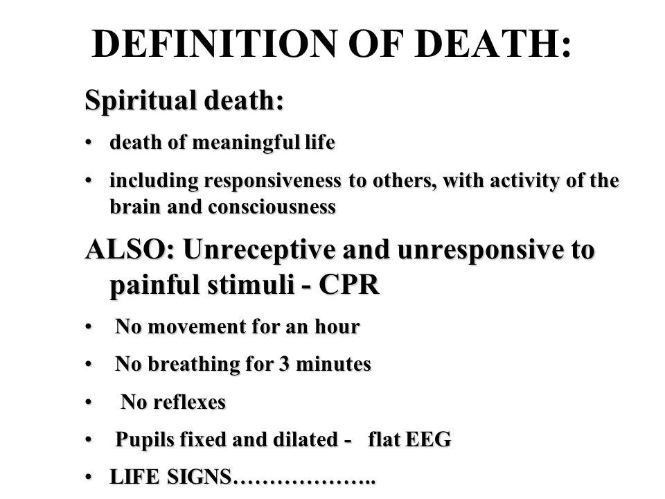 DEFINITION OF DEATH: Spiritual death: death of meaningful lifedeath of meaningful life including responsiveness to others, with activity of the brain and consciousnessincluding responsiveness to others, with activity of the brain and consciousness ALSO: Unreceptive and unresponsive to painful stimuli - CPR No movement for an hour No movement for an hour No breathing for 3 minutes No breathing for 3 minutes No reflexes No reflexes Pupils fixed and dilated - flat EEG Pupils fixed and dilated - flat EEG LIFE SIGNS………………..LIFE SIGNS………………..