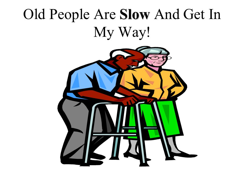 Slow Old People Are Slow And Get In My Way!