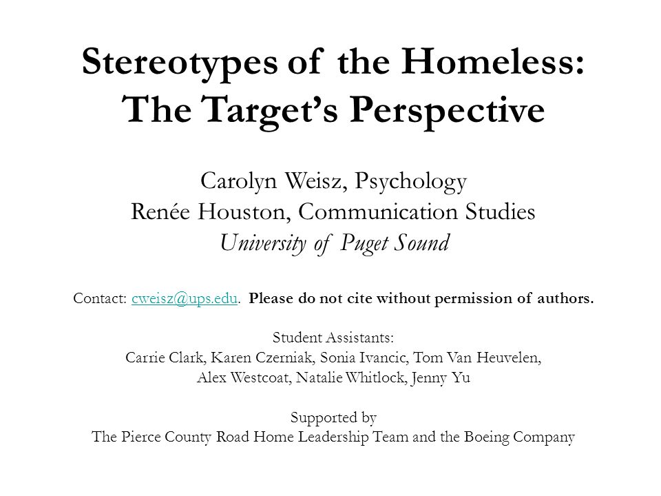 Stereotypes of the Homeless: The Target's Perspective Carolyn Weisz, Psychology Renée Houston, Communication Studies University of Puget Sound Contact: cweisz@ups.edu.