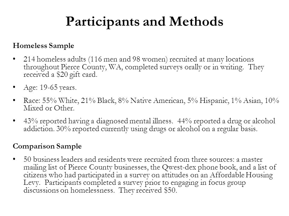 Participants and Methods Homeless Sample 214 homeless adults (116 men and 98 women) recruited at many locations throughout Pierce County, WA, completed surveys orally or in writing.