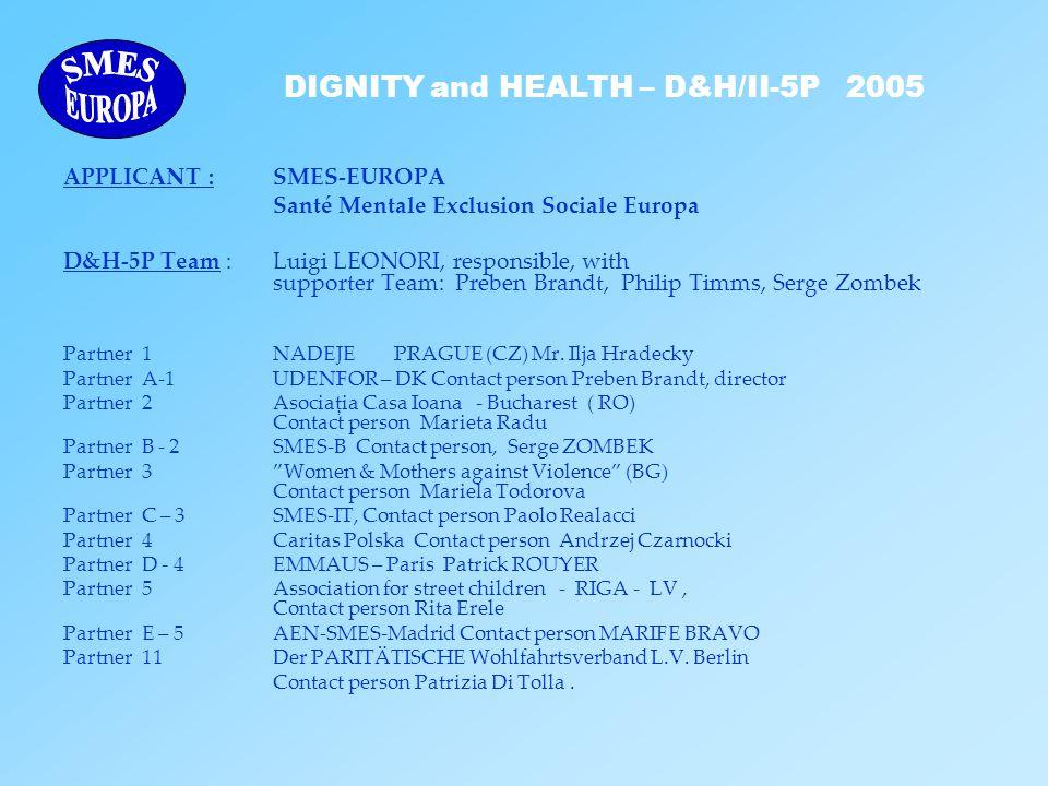 DIGNITY and HEALTH – D&H/II-5P 2005 APPLICANT : SMES-EUROPA Santé Mentale Exclusion Sociale Europa D&H-5P Team : Luigi LEONORI, responsible, with supporter Team: Preben Brandt, Philip Timms, Serge Zombek Partner 1 NADEJE PRAGUE (CZ) Mr.