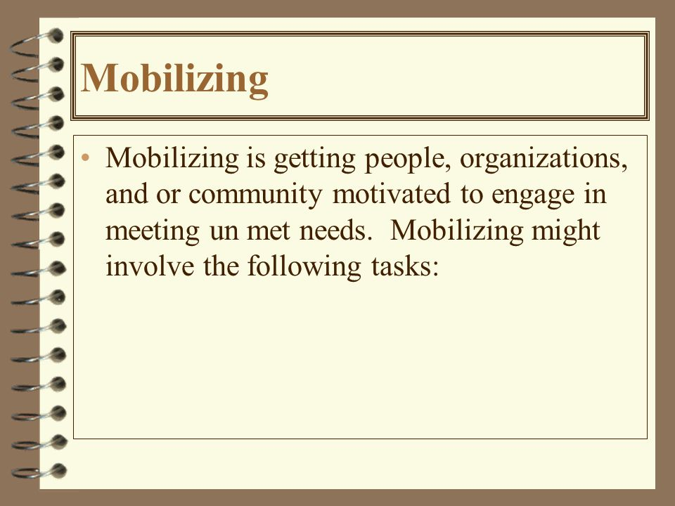 Mobilizing Mobilizing is getting people, organizations, and or community motivated to engage in meeting un met needs.