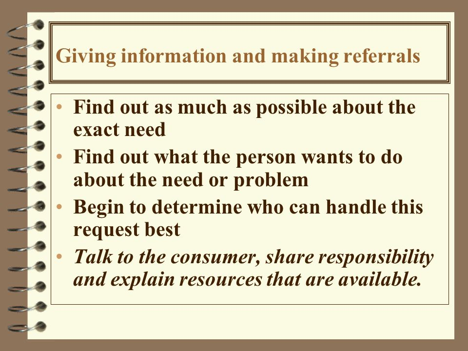 Giving information and making referrals Find out as much as possible about the exact need Find out what the person wants to do about the need or problem Begin to determine who can handle this request best Talk to the consumer, share responsibility and explain resources that are available.