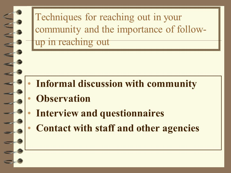 Techniques for reaching out in your community and the importance of follow- up in reaching out Informal discussion with community Observation Interview and questionnaires Contact with staff and other agencies