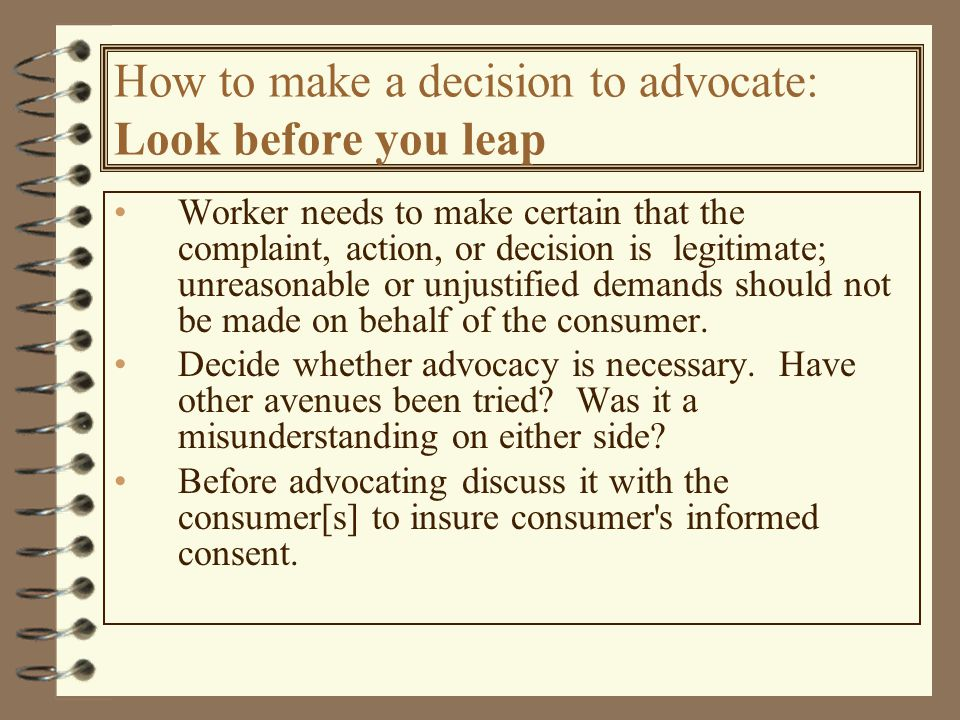 How to make a decision to advocate: Look before you leap Worker needs to make certain that the complaint, action, or decision is legitimate; unreasonable or unjustified demands should not be made on behalf of the consumer.