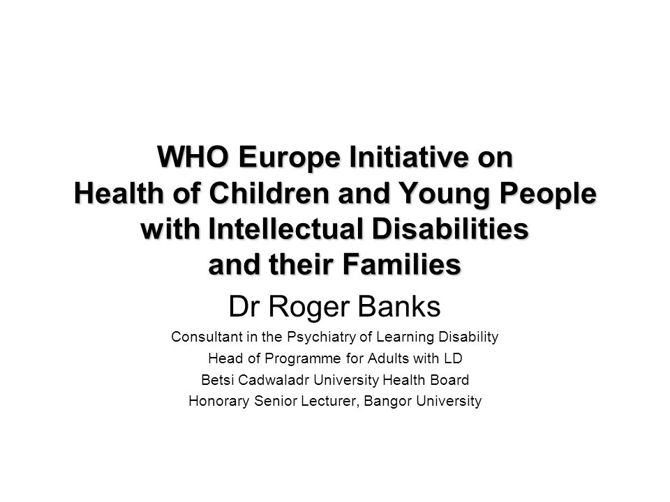 WHO Europe Initiative on Health of Children and Young People with Intellectual Disabilities and their Families Dr Roger Banks Consultant in the Psychi