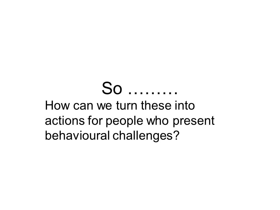 So ……… How can we turn these into actions for people who present behavioural challenges