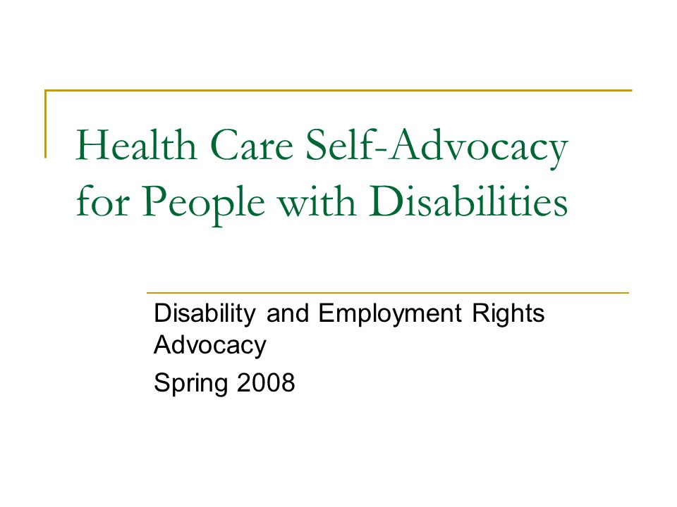 Health Care Self-Advocacy for People with Disabilities Disability and Employment Rights Advocacy Spring 2008