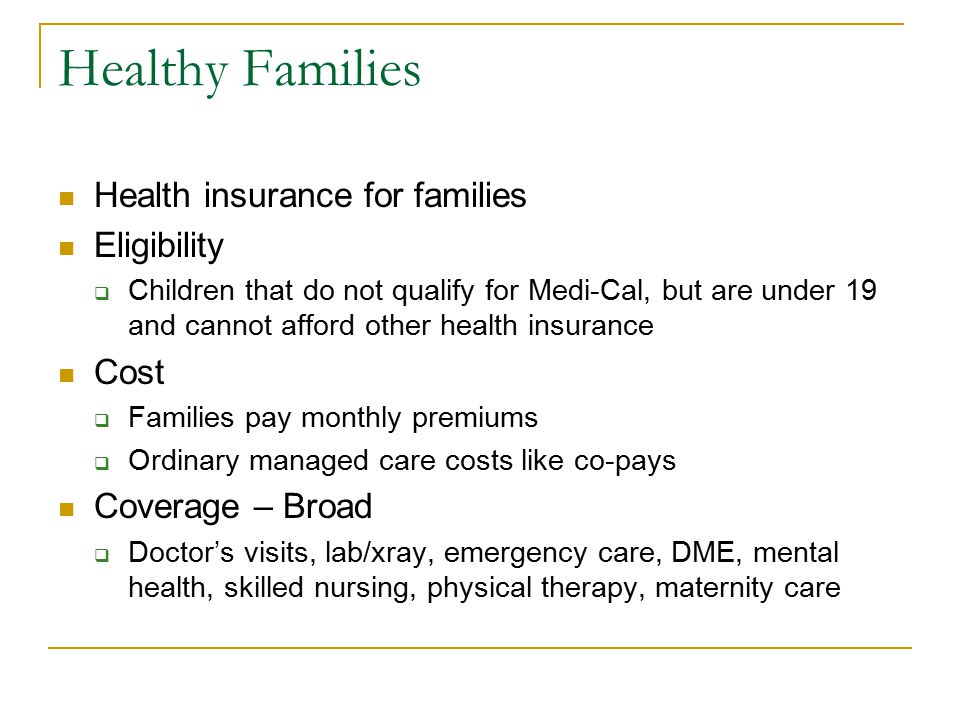 Healthy Families Health insurance for families Eligibility  Children that do not qualify for Medi-Cal, but are under 19 and cannot afford other health insurance Cost  Families pay monthly premiums  Ordinary managed care costs like co-pays Coverage – Broad  Doctor's visits, lab/xray, emergency care, DME, mental health, skilled nursing, physical therapy, maternity care