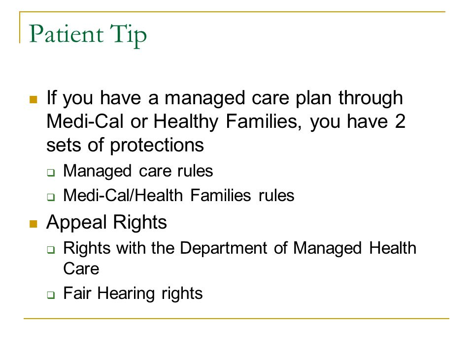 Patient Tip If you have a managed care plan through Medi-Cal or Healthy Families, you have 2 sets of protections  Managed care rules  Medi-Cal/Health Families rules Appeal Rights  Rights with the Department of Managed Health Care  Fair Hearing rights