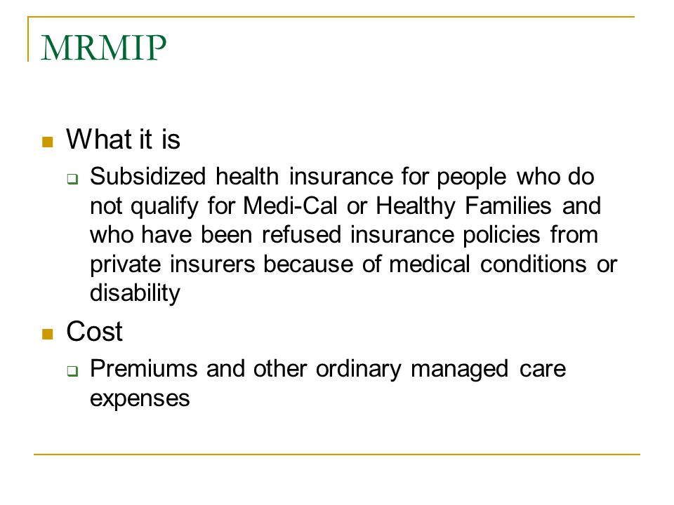 MRMIP What it is  Subsidized health insurance for people who do not qualify for Medi-Cal or Healthy Families and who have been refused insurance policies from private insurers because of medical conditions or disability Cost  Premiums and other ordinary managed care expenses