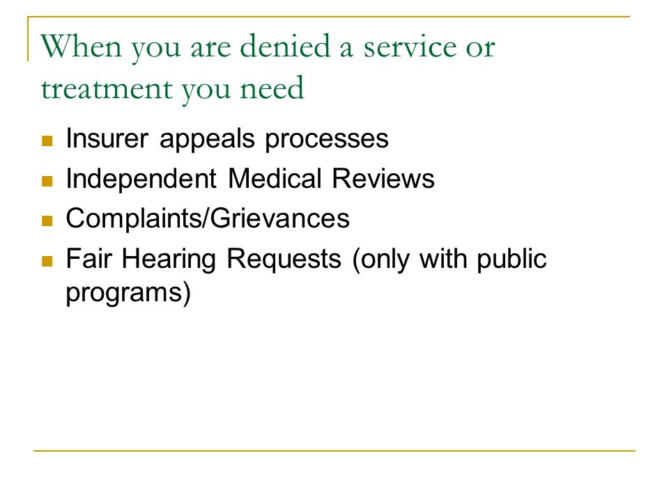 When you are denied a service or treatment you need Insurer appeals processes Independent Medical Reviews Complaints/Grievances Fair Hearing Requests (only with public programs)