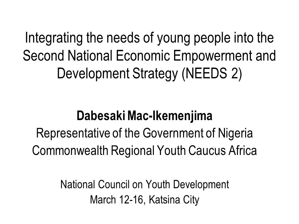 Integrating the needs of young people into the Second National Economic Empowerment and Development Strategy (NEEDS 2) Dabesaki Mac-Ikemenjima Representative of the Government of Nigeria Commonwealth Regional Youth Caucus Africa National Council on Youth Development March 12-16, Katsina City