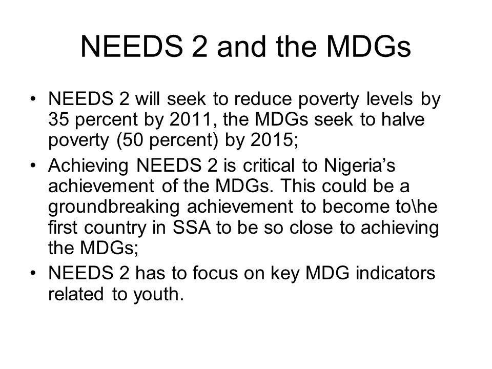 NEEDS 2 and the MDGs NEEDS 2 will seek to reduce poverty levels by 35 percent by 2011, the MDGs seek to halve poverty (50 percent) by 2015; Achieving