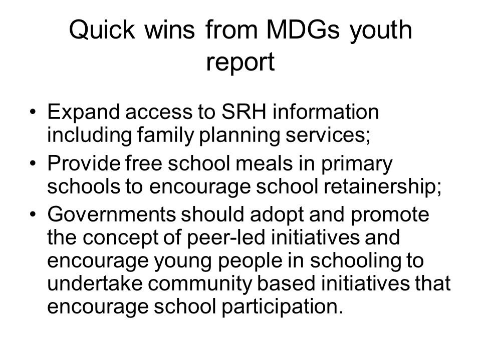 Quick wins from MDGs youth report Expand access to SRH information including family planning services; Provide free school meals in primary schools to encourage school retainership; Governments should adopt and promote the concept of peer-led initiatives and encourage young people in schooling to undertake community based initiatives that encourage school participation.