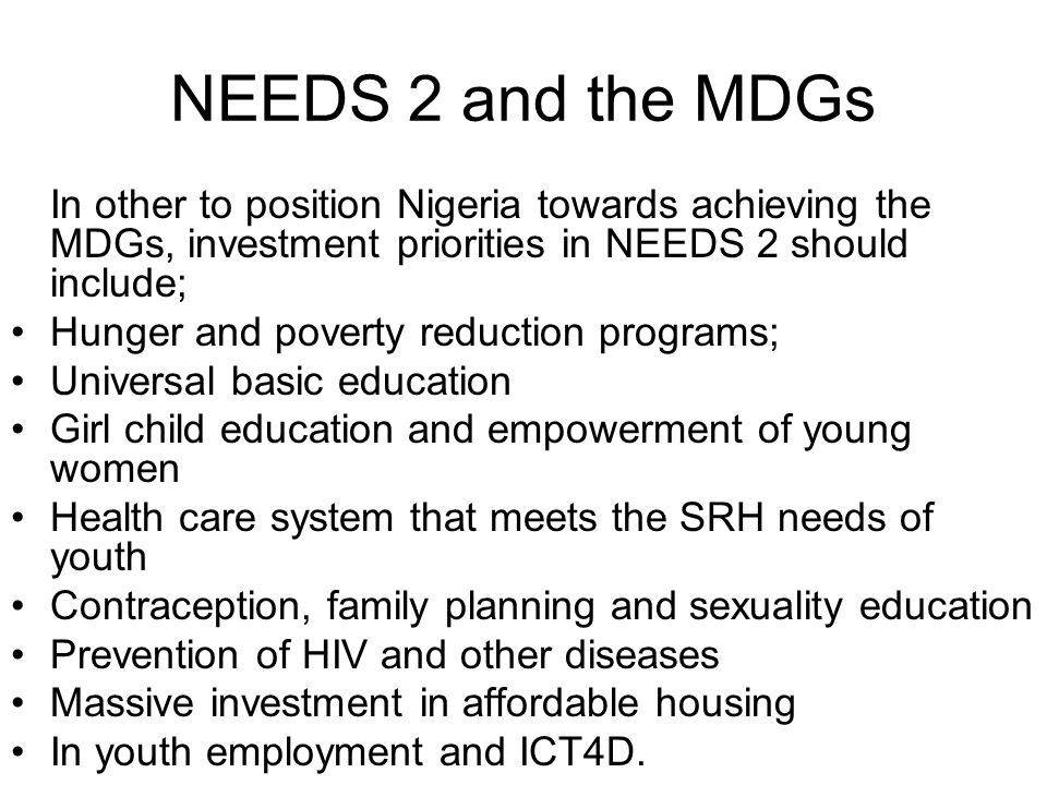 NEEDS 2 and the MDGs In other to position Nigeria towards achieving the MDGs, investment priorities in NEEDS 2 should include; Hunger and poverty reduction programs; Universal basic education Girl child education and empowerment of young women Health care system that meets the SRH needs of youth Contraception, family planning and sexuality education Prevention of HIV and other diseases Massive investment in affordable housing In youth employment and ICT4D.