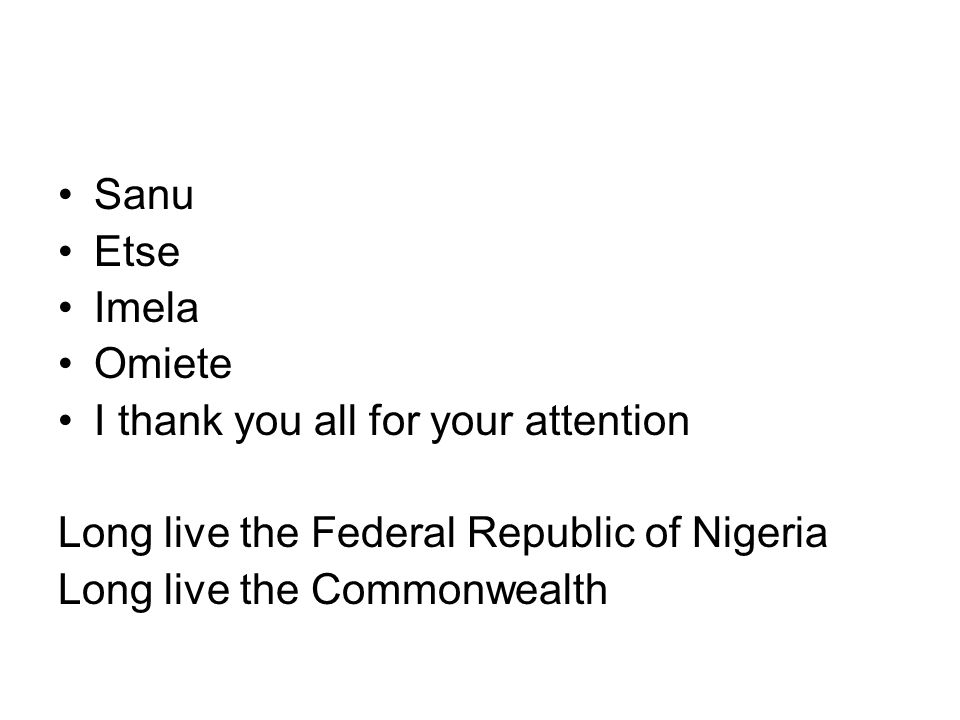 Sanu Etse Imela Omiete I thank you all for your attention Long live the Federal Republic of Nigeria Long live the Commonwealth