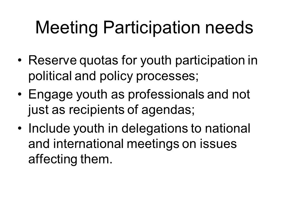 Meeting Participation needs Reserve quotas for youth participation in political and policy processes; Engage youth as professionals and not just as re