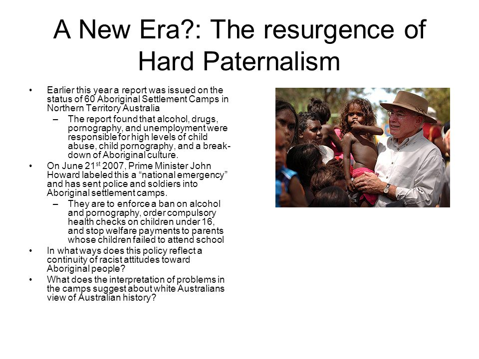 A New Era : The resurgence of Hard Paternalism Earlier this year a report was issued on the status of 60 Aboriginal Settlement Camps in Northern Territory Australia –The report found that alcohol, drugs, pornography, and unemployment were responsible for high levels of child abuse, child pornography, and a break- down of Aboriginal culture.