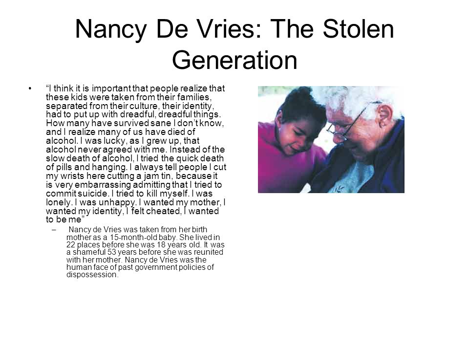 Nancy De Vries: The Stolen Generation I think it is important that people realize that these kids were taken from their families, separated from their culture, their identity, had to put up with dreadful, dreadful things.