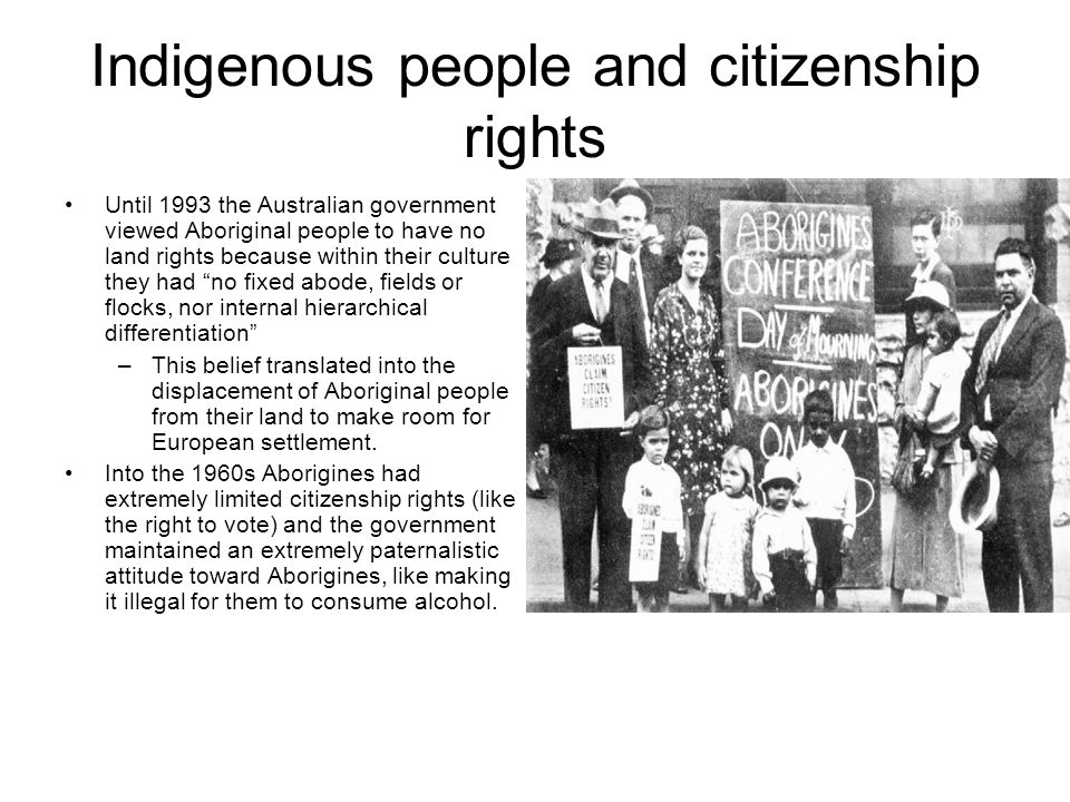 Indigenous people and citizenship rights Until 1993 the Australian government viewed Aboriginal people to have no land rights because within their culture they had no fixed abode, fields or flocks, nor internal hierarchical differentiation –This belief translated into the displacement of Aboriginal people from their land to make room for European settlement.