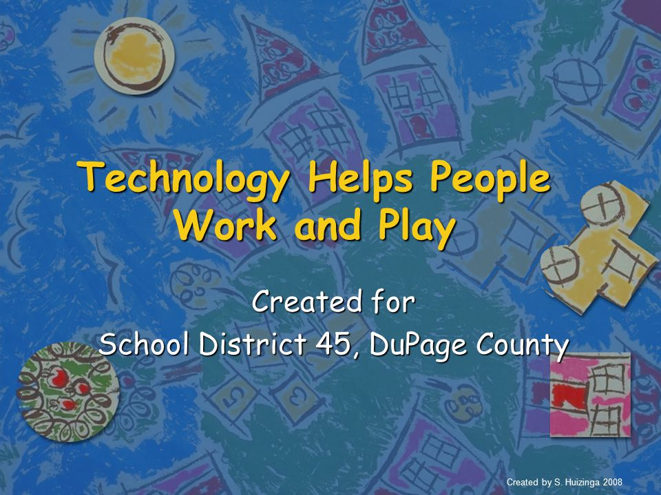 Technology Helps People Work and Play Created for School District 45, DuPage County Created by S.