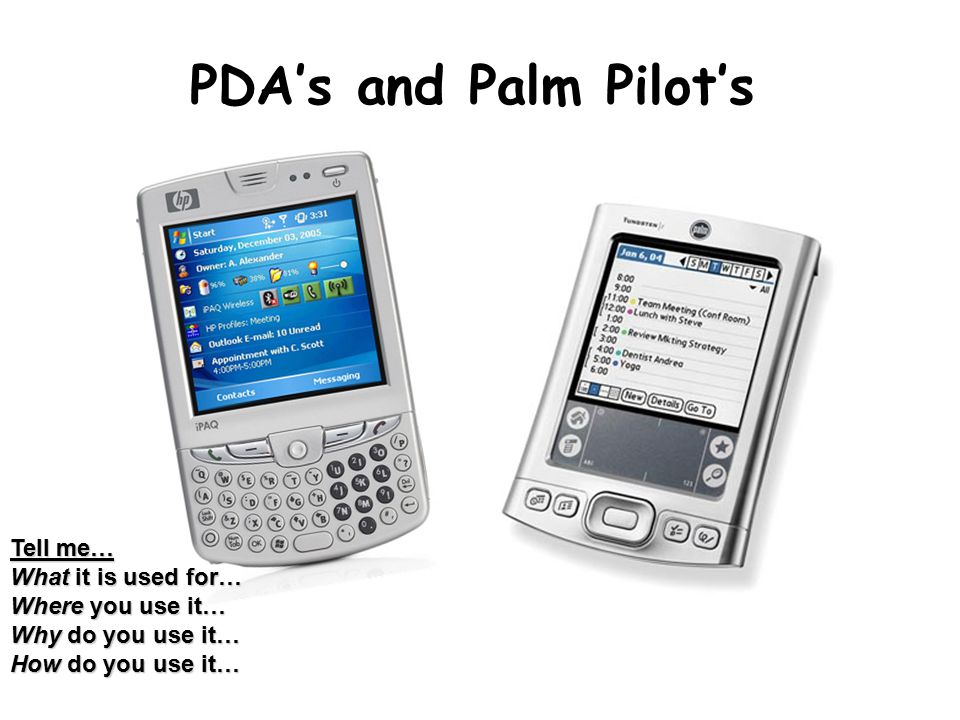 PDA's and Palm Pilot's Tell me… What it is used for… Where you use it… Why do you use it… How do you use it…