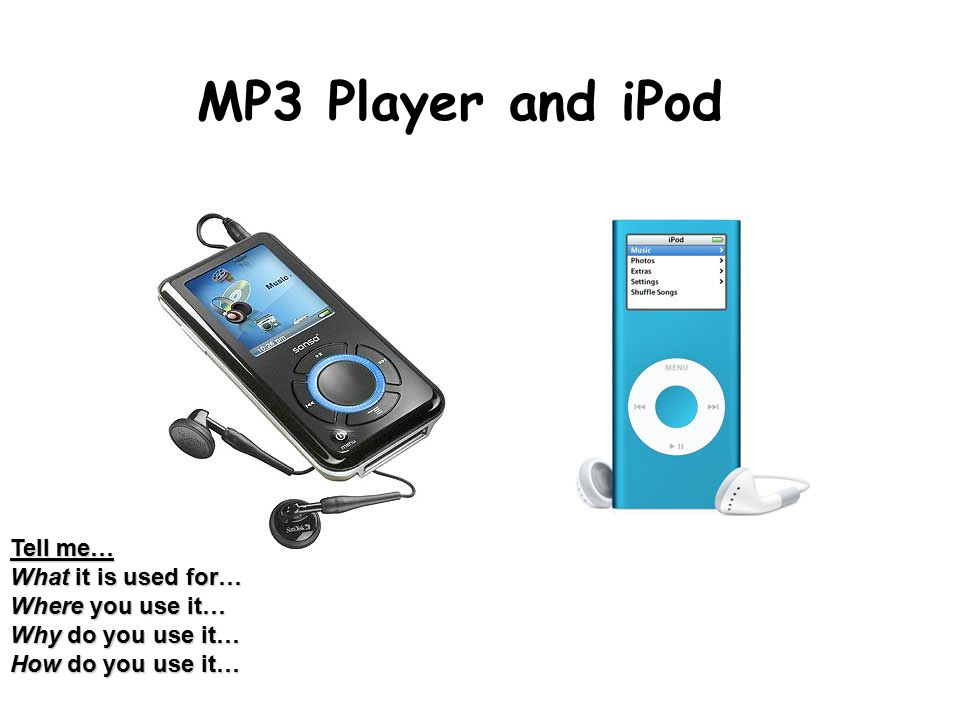 MP3 Player and iPod Tell me… What it is used for… Where you use it… Why do you use it… How do you use it…