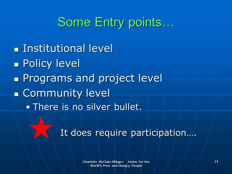 Charlotte McClain-Nhlapo- Action for the World s Poor and Hungry People 14 Some Entry points… Institutional level Institutional level Policy level Policy level Programs and project level Programs and project level Community level Community level There is no silver bullet.There is no silver bullet.