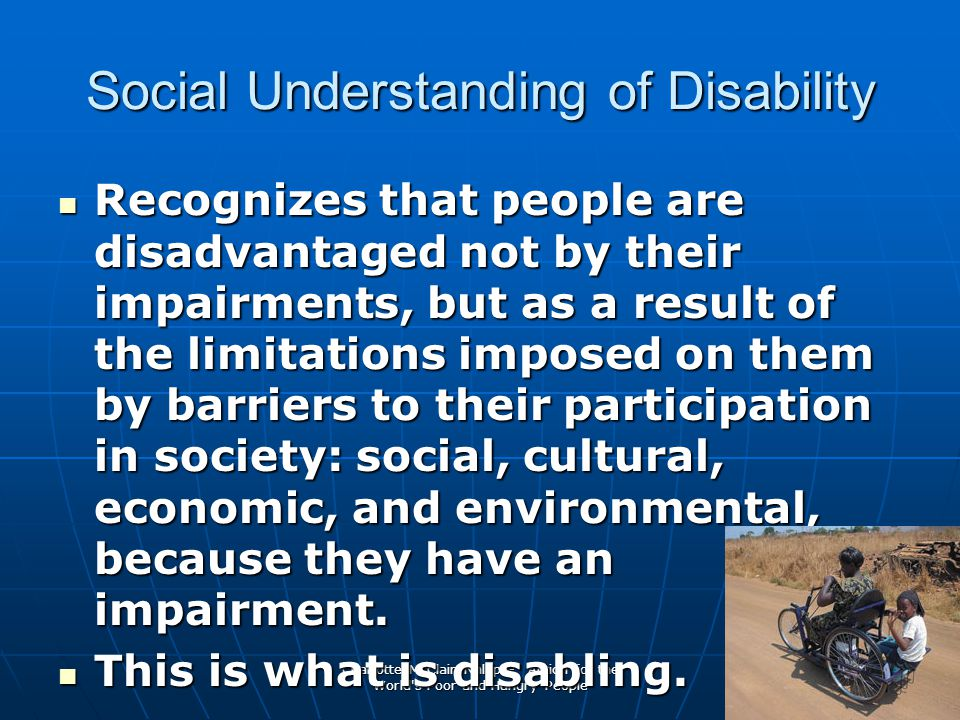 Charlotte McClain-Nhlapo- Action for the World s Poor and Hungry People 4 Social Understanding of Disability Recognizes that people are disadvantaged not by their impairments, but as a result of the limitations imposed on them by barriers to their participation in society: social, cultural, economic, and environmental, because they have an impairment.